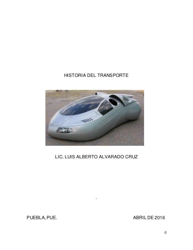 0 HISTORIA DEL TRANSPORTE LIC. LUIS ALBERTO ALVARADO CRUZ . PUEBLA,PUE. ABRIL DE 2016