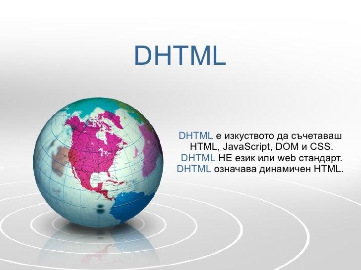DHTML DHTML   е изкуството да съчетаваш  HTML, JavaScript, DOM  и  CSS. DHTML   НЕ език или  web  стандарт. DHTML   означа...