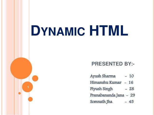 DYNAMIC HTML PRESENTED BY:- Ayush Sharma - 10 Himanshu Kumar - 16 Piyush Singh - 28 Pranabananda Jana - 29 Somnath Jha - 4...