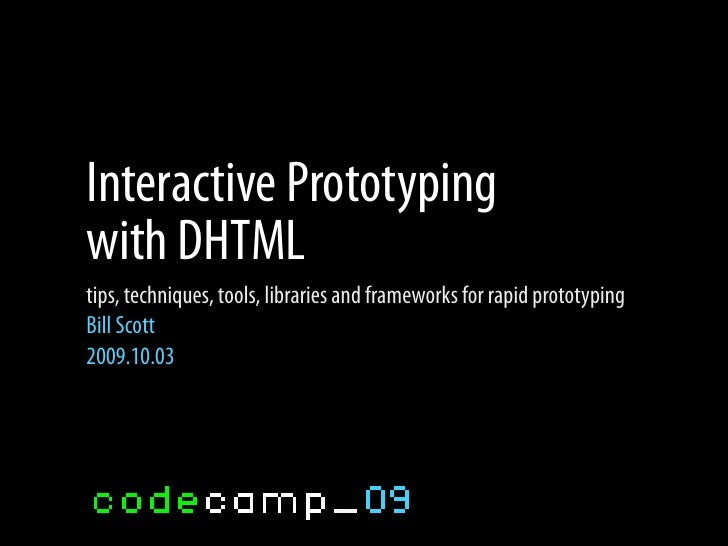 Interactive Prototyping with DHTML tips, techniques, tools, libraries and frameworks for rapid prototyping Bill Scott 2009...