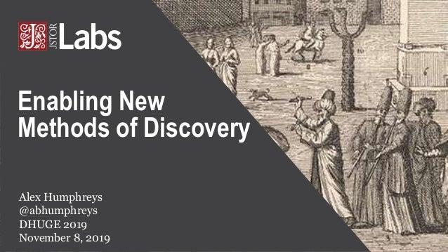Alex Humphreys @abhumphreys DHUGE 2019 November 8, 2019 Enabling New Methods of Discovery