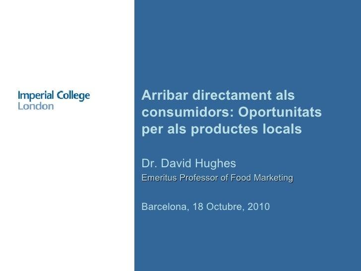 Dr. David Hughes Emeritus Professor of Food Marketing Barcelona, 18 Octubre, 2010 Arribar directament als consumidors: Opo...