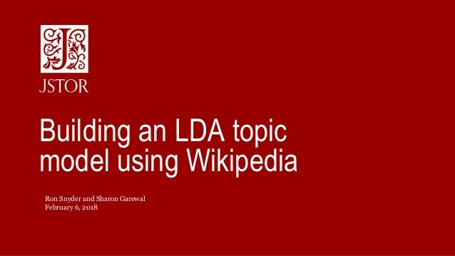 February 6, 2018 Ron Snyder and Sharon Garewal Building an LDA topic model using Wikipedia