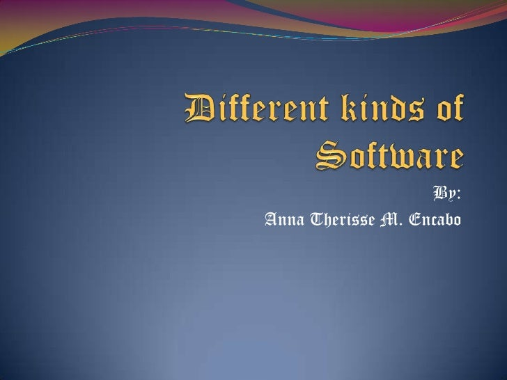 Different kinds of Software<br />By:<br />Anna Therisse M. Encabo<br />