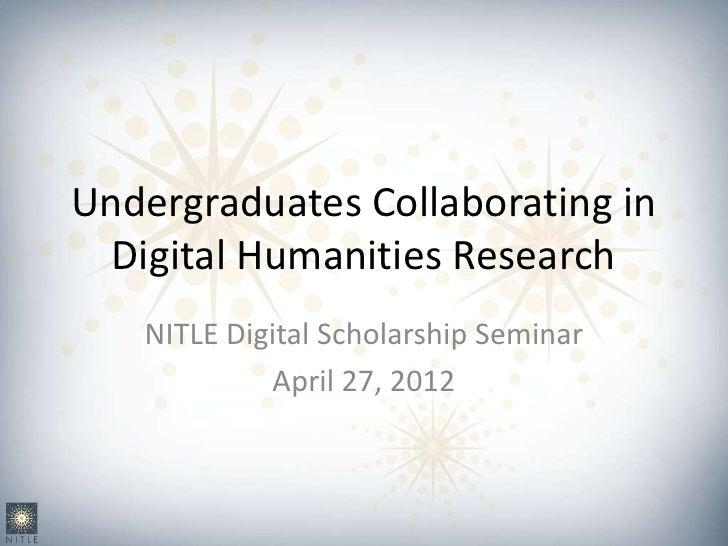 Undergraduates Collaborating in  Digital Humanities Research   NITLE Digital Scholarship Seminar            April 27, 2012