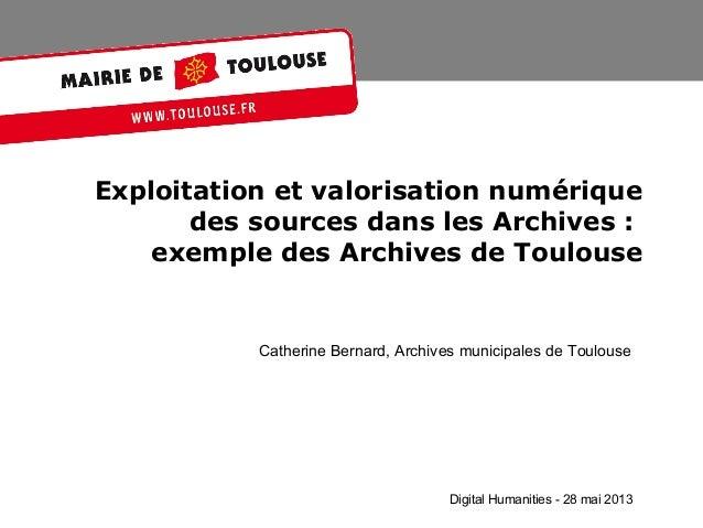 Exploitation et valorisation numériquedes sources dans les Archives:exemple des Archives de ToulouseCatherine Bernard, Ar...