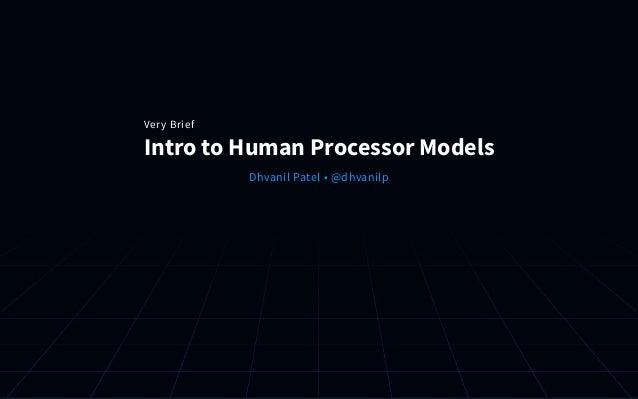 Intro to Human Processor Models Dhvanil Patel •@dhvanilp Very Brief