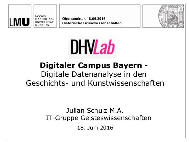 Digitaler Campus Bayern - Digitale Datenanalyse in den Geschichts- und Kunstwissenschaften Julian Schulz M.A. IT-Gruppe Ge...