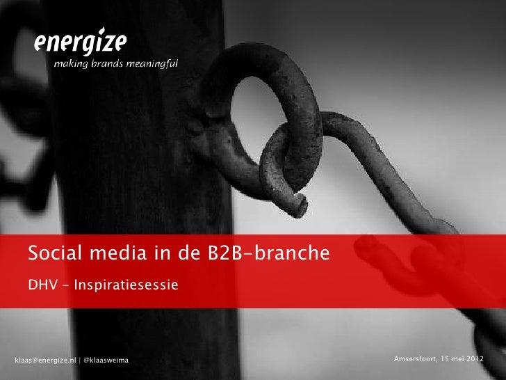 Social media in de B2B-branche   DHV – Inspiratiesessieklaas@energize.nl | @klaasweima     Amsersfoort, 15 mei 2012