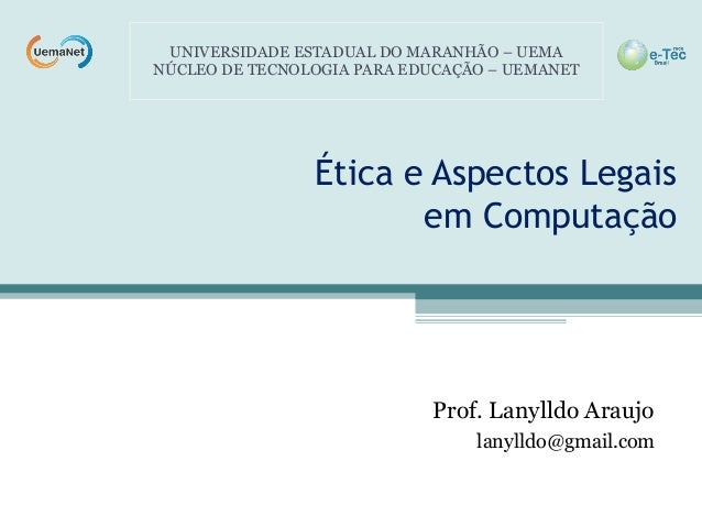 Ética e Aspectos Legais em Computação Prof. Lanylldo Araujo lanylldo@gmail.com UNIVERSIDADE ESTADUAL DO MARANHÃO – UEMA NÚ...