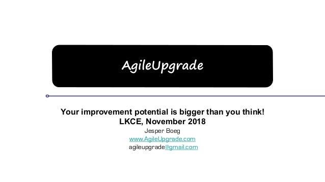 AgileUpgrade Your improvement potential is bigger than you think! LKCE, November 2018 Jesper Boeg www.AgileUpgrade.com agi...
