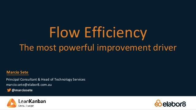 Flow Efficiency The most powerful improvement driver Principal Consultant & Head of Technology Services marcio.sete@elabor...