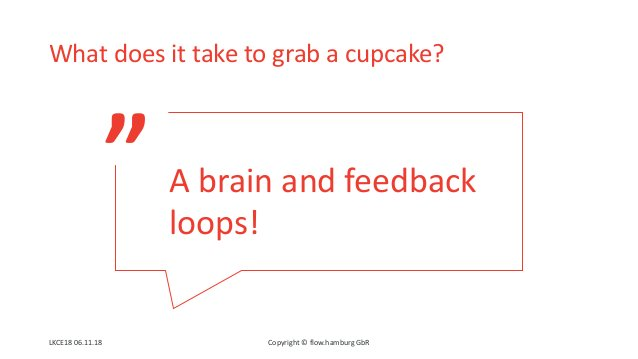 """"""" What does it take to grab a cupcake? Copyright © flow.hamburg GbR A brain and feedback loops! LKCE18 06.11.18"""
