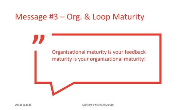 """ Message #3 – Org. & Loop Maturity LKCE18 06.11.18 Copyright © flow.hamburg GbR Organizational maturity is your feedback ..."