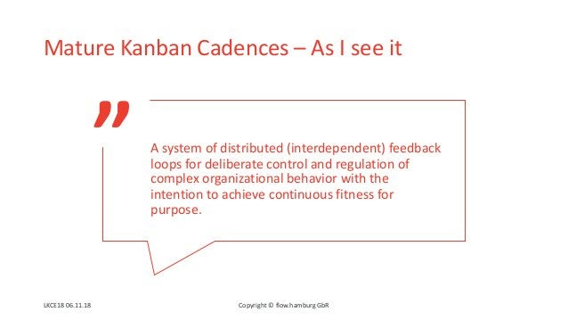 """"""" Mature Kanban Cadences – As I see it LKCE18 06.11.18 Copyright © flow.hamburg GbR A system of distributed (interdependen..."""