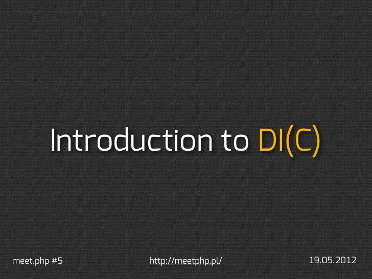 Introduction to DI(C)meet.php #5    http://meetphp.pl/   19.05.2012