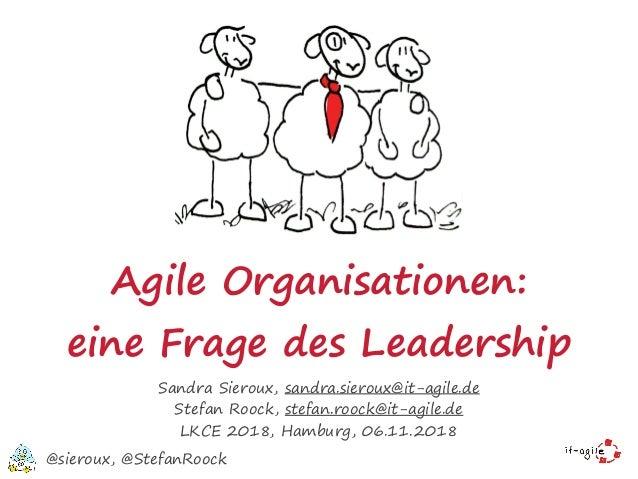 Agile Organisationen: eine Frage des Leadership Sandra Sieroux, sandra.sieroux@it-agile.de Stefan Roock, stefan.roock@it-a...