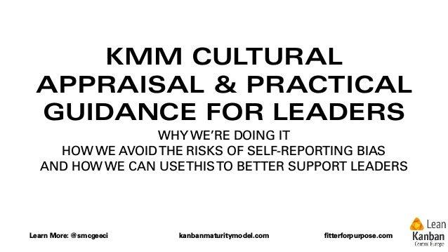 Learn More: @smcgeeci kanbanmaturitymodel.com fitterforpurpose.com KMM CULTURAL APPRAISAL & PRACTICAL GUIDANCE FOR LEADERS ...