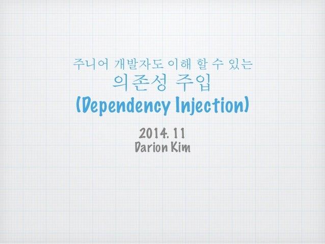 주니어 개발자도 이해 할 수 있는  의존성 주입  (Dependency Injection)  2014. 11  Darion Kim