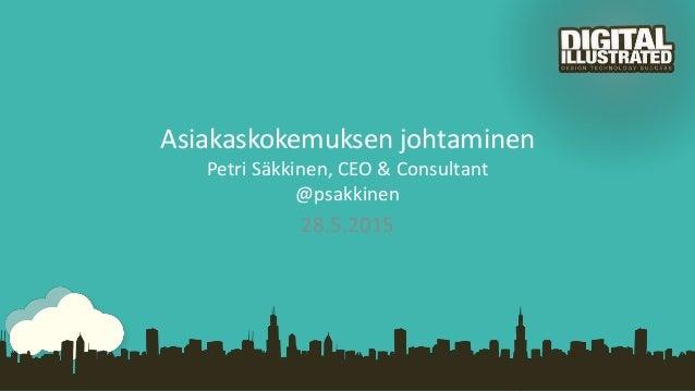 Asiakaskokemuksen johtaminen Petri Säkkinen, CEO & Consultant @psakkinen 28.5.2015
