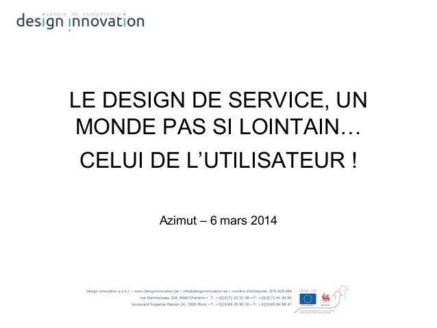 LE DESIGN DE SERVICE, UN MONDE PAS SI LOINTAIN… CELUI DE L'UTILISATEUR ! Azimut – 6 mars 2014