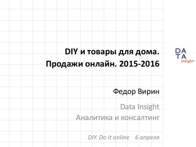 D insight AT A DIY и товары для дома. Продажи онлайн. 2015-2016 Федор Вирин Data Insight Аналитика и консалтинг DIY. Do it...