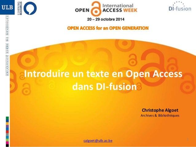 1 20 – 29 octobre 2014 Introduire un texte en Open Access dans DI-fusion Christophe Algoet Archives & Bibliothèques calgoe...