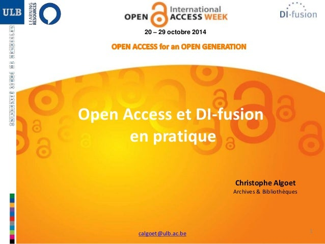 1  20 – 29 octobre 2014  Open Access et DI-fusion  en pratique  Christophe Algoet  Archives & Bibliothèques  calgoet@ulb.a...