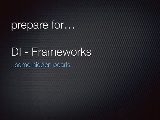 prepare for… DI - Frameworks ..some hidden pearls
