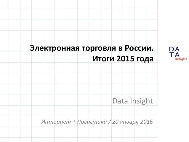 D insight AT A Электронная торговля в России. Итоги 2015 года Data Insight Интернет + Логистика / 20 января 2016