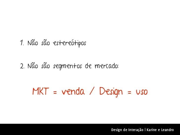 1. Não são estereótipos2. Não são segmentos de mercado:    MKT = venda / Design = uso                             Design d...