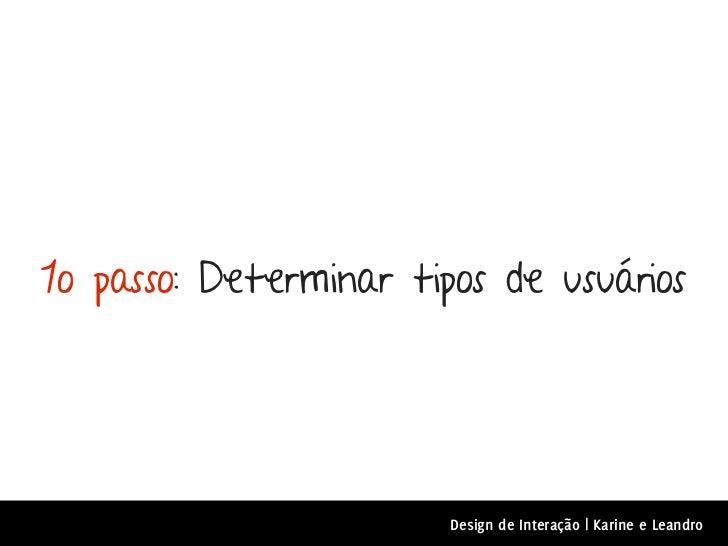 1o passo: Determinar tipos de usuários                        Design de Interação | Karine e Leandro