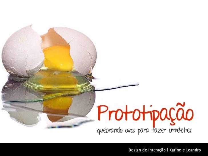Prototipaçãoquebrando ovos para fazer omeletes           Design de Interação | Karine e Leandro