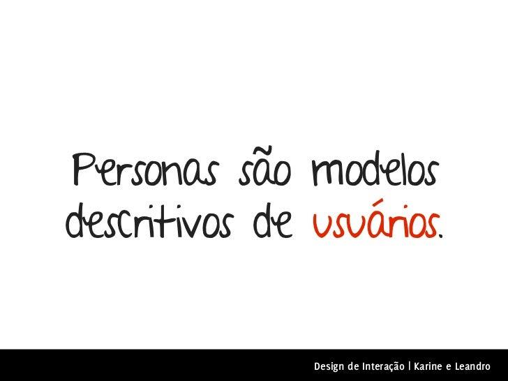Personas são modelosdescritivos de usuários.               Design de Interação | Karine e Leandro