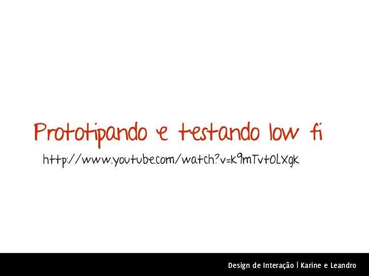 Prototipando e testando low fihttp://www.youtube.com/watch?v=k9mTvt0LXgk                              Design de Interação ...