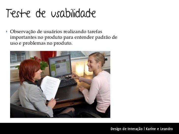 Teste de usabilidade‣ Observação de usuários realizando tarefas importantes no produto para entender padrão de uso e probl...
