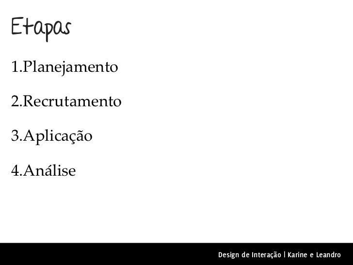 Etapas1.Planejamento2.Recrutamento3.Aplicação4.Análise                 Design de Interação | Karine e Leandro
