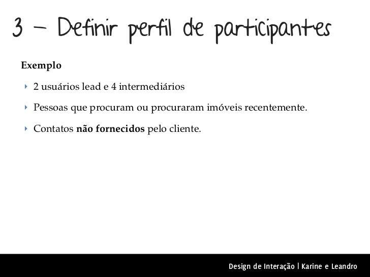 3 - Definir perfil de participantes Exemplo ‣ 2 usuários lead e 4 intermediários ‣ Pessoas que procuram ou procuraram imóv...