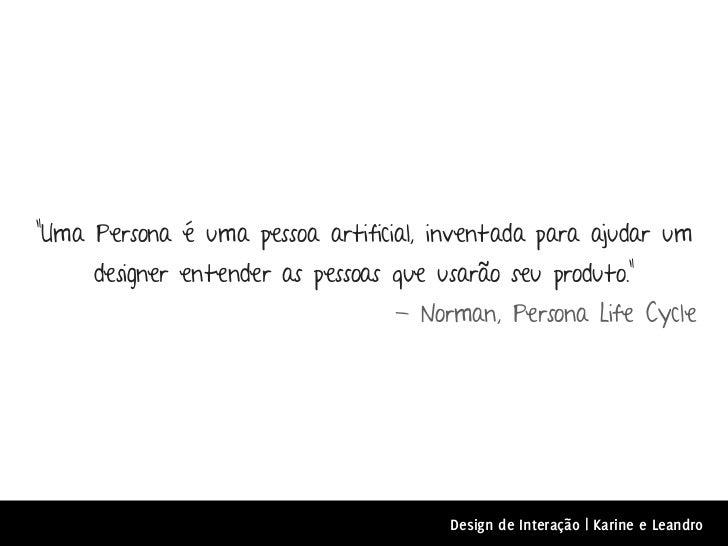 """""""Uma Persona é uma pessoa artificial, inventada para ajudar um     designer entender as pessoas que usarão seu produto.""""  ..."""