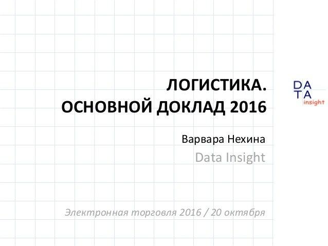 D insight AT A ЛОГИСТИКА. ОСНОВНОЙ ДОКЛАД 2016 Варвара Нехина Data Insight Электронная торговля 2016 / 20 октября