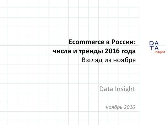 D insight AT A Ecommerce в России: числа и тренды 2016 года Взгляд из ноября Data Insight ноябрь 2016