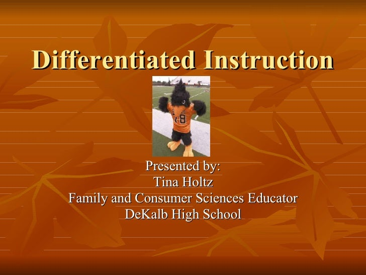 Differentiated Instruction Presented by: Tina Holtz Family and Consumer Sciences Educator DeKalb High School