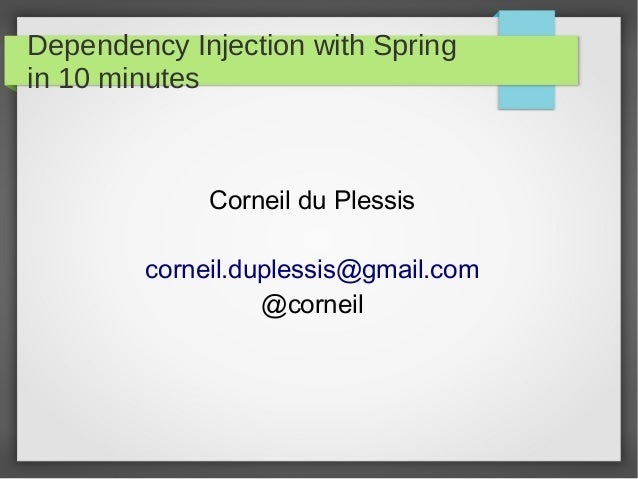 Dependency Injection with Spring in 10 minutes Corneil du Plessis corneil.duplessis@gmail.com @corneil