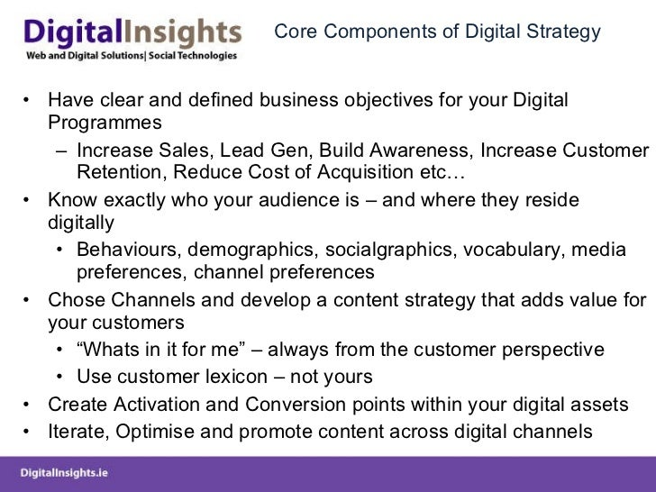 Core Components of Digital Strategy <ul><li>Have clear and defined business objectives for your Digital Programmes </li></...