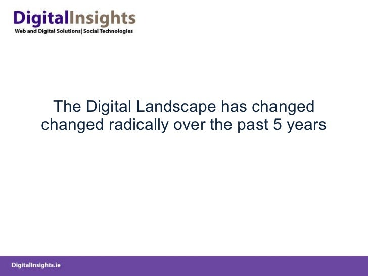 The Digital Landscape has changed changed radically over the past 5 years