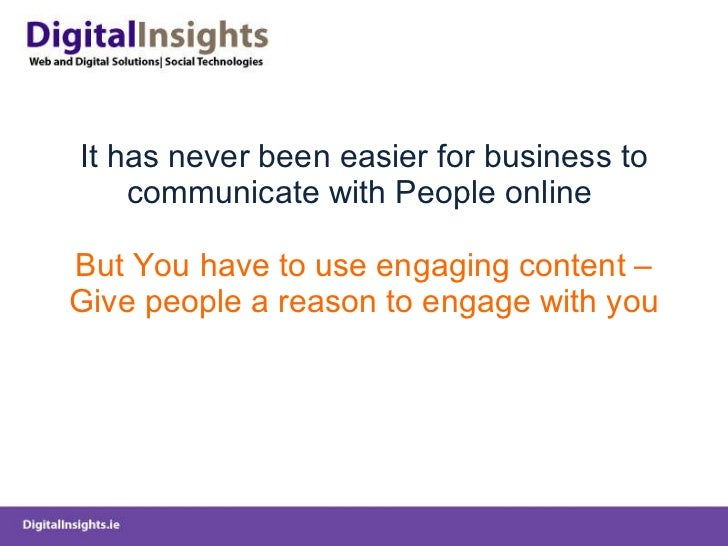 It has never been easier for business to communicate with People online  But You have to use engaging content – Give peopl...