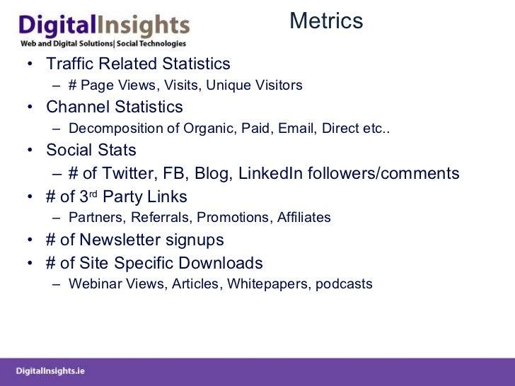 Metrics <ul><li>Traffic Related Statistics </li></ul><ul><ul><li># Page Views, Visits, Unique Visitors </li></ul></ul><ul>...