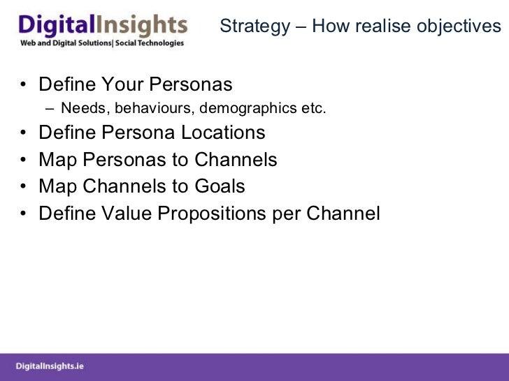 Strategy – How realise objectives <ul><li>Define Your Personas </li></ul><ul><ul><li>Needs, behaviours, demographics etc. ...