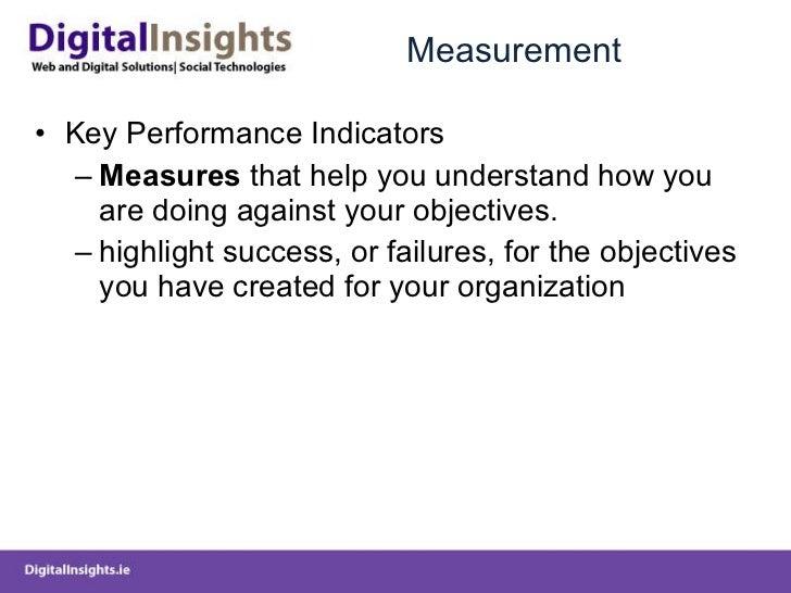 Measurement <ul><li>Key Performance Indicators </li></ul><ul><ul><li>Measures  that help you understand how you are doing ...