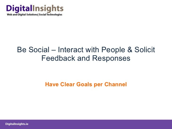 Be Social – Interact with People & Solicit Feedback and Responses Have Clear Goals per Channel